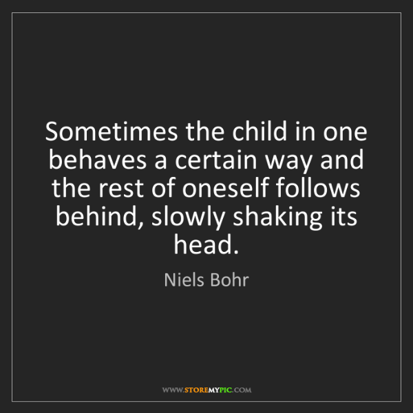 Niels Bohr: Sometimes the child in one behaves a certain way and...