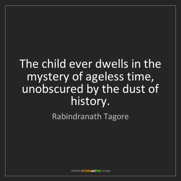 Rabindranath Tagore: The child ever dwells in the mystery of ageless time,...