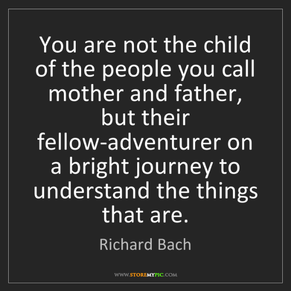 Richard Bach: You are not the child of the people you call mother and...