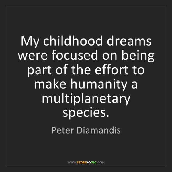 Peter Diamandis: My childhood dreams were focused on being part of the...