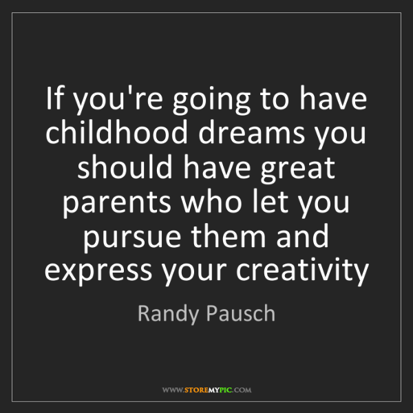 Randy Pausch: If you're going to have childhood dreams you should have...