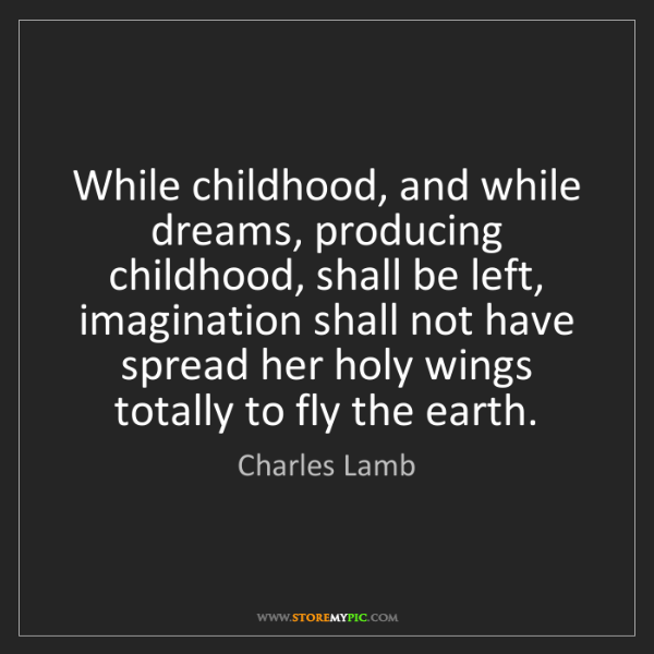 Charles Lamb: While childhood, and while dreams, producing childhood,...