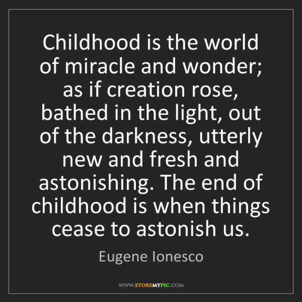 Eugene Ionesco: Childhood is the world of miracle and wonder; as if creation...