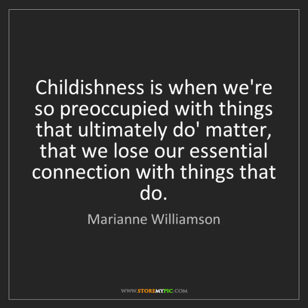 Marianne Williamson: Childishness is when we're so preoccupied with things...