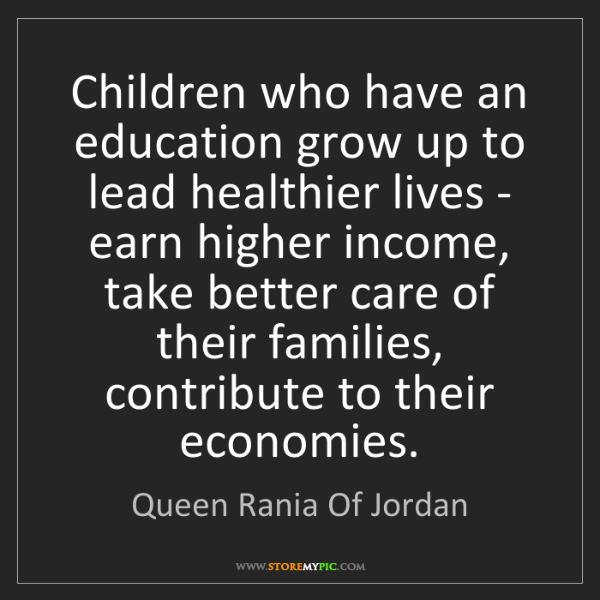 Queen Rania Of Jordan: Children who have an education grow up to lead healthier...