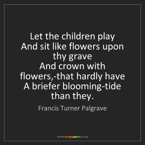 Francis Turner Palgrave: Let the children play   And sit like flowers upon thy...
