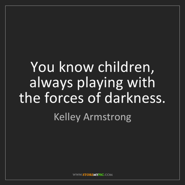Kelley Armstrong: You know children, always playing with the forces of...