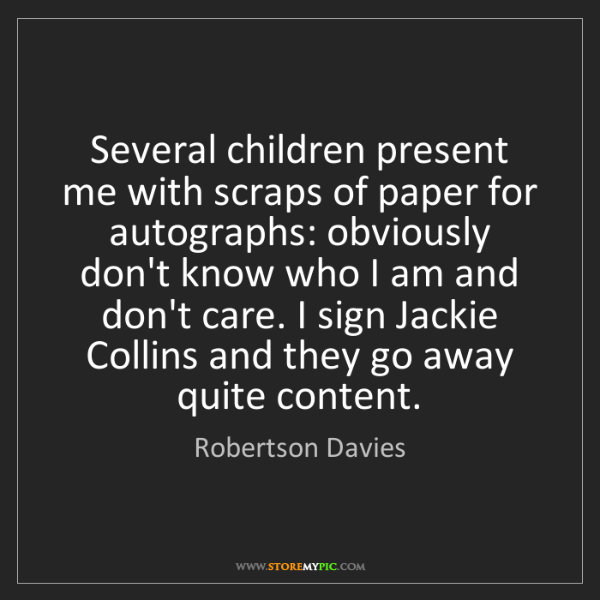 Robertson Davies: Several children present me with scraps of paper for...