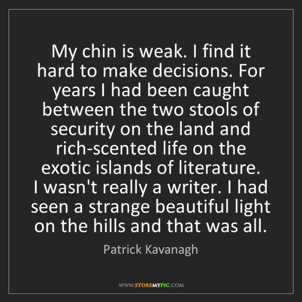 Patrick Kavanagh: My chin is weak. I find it hard to make decisions. For...