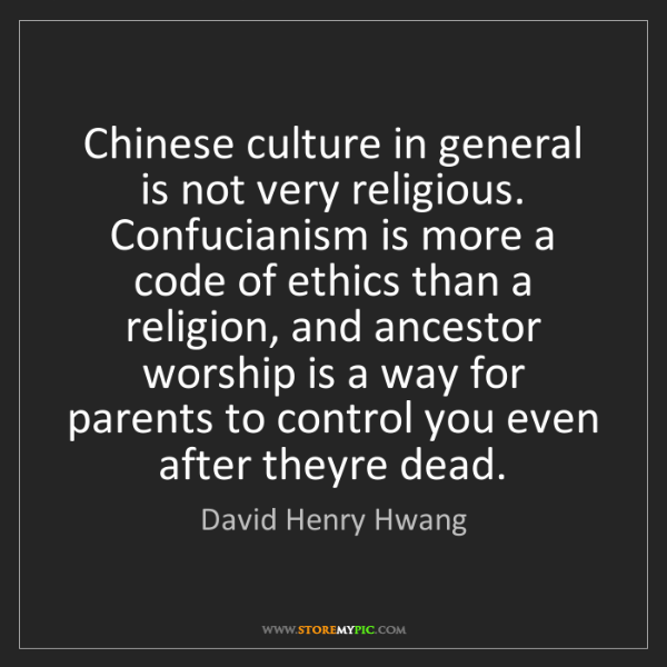 David Henry Hwang: Chinese culture in general is not very religious. Confucianism...