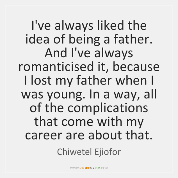 I've always liked the idea of being a father. And I've always ...
