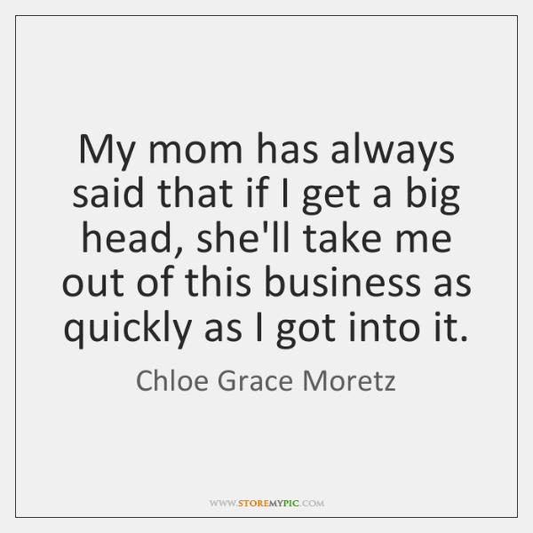 My mom has always said that if I get a big head, ...