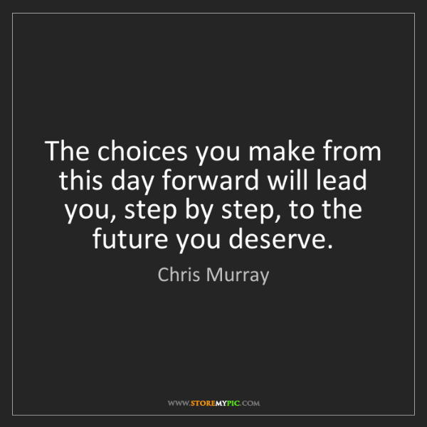 Chris Murray: The choices you make from this day forward will lead...
