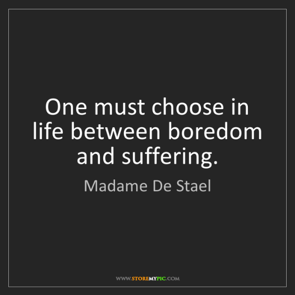 Madame De Stael: One must choose in life between boredom and suffering.