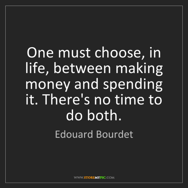 Edouard Bourdet: One must choose, in life, between making money and spending...