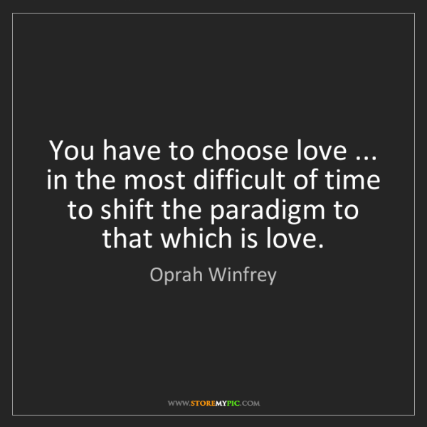 Oprah Winfrey: You have to choose love ... in the most difficult of...