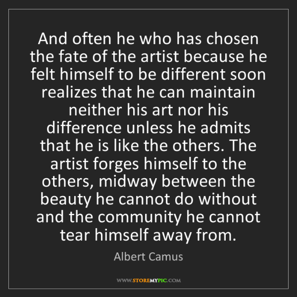 Albert Camus: And often he who has chosen the fate of the artist because...