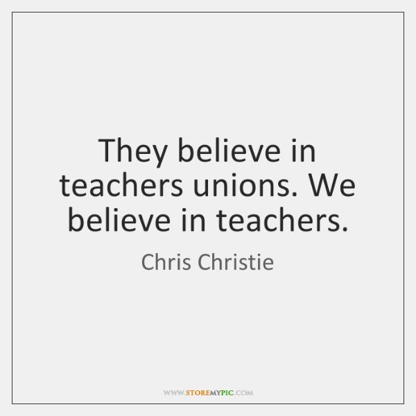 They believe in teachers unions. We believe in teachers.