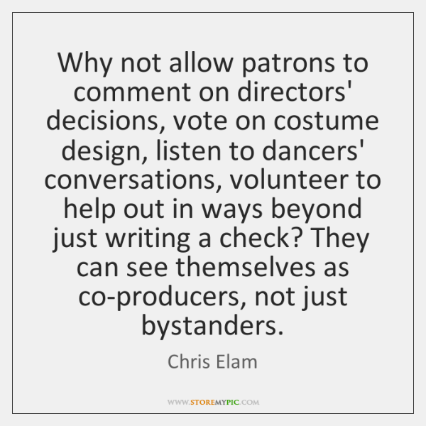 Why not allow patrons to comment on directors' decisions, vote on costume ...