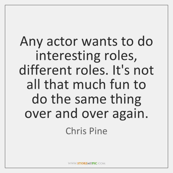 Any actor wants to do interesting roles, different roles. It's not all ...