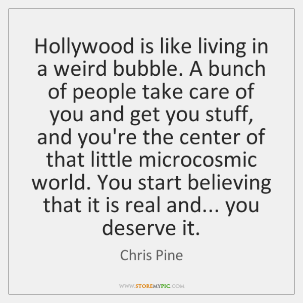 Hollywood is like living in a weird bubble. A bunch of people ...