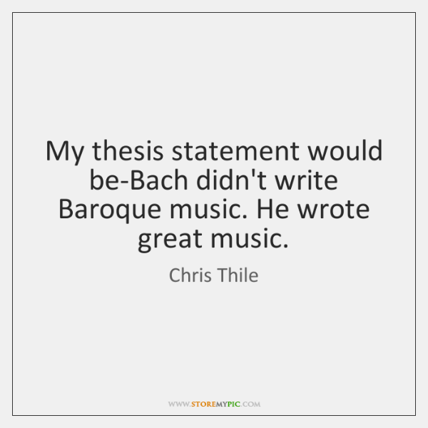 My thesis statement would be-Bach didn't write Baroque music. He wrote great ...