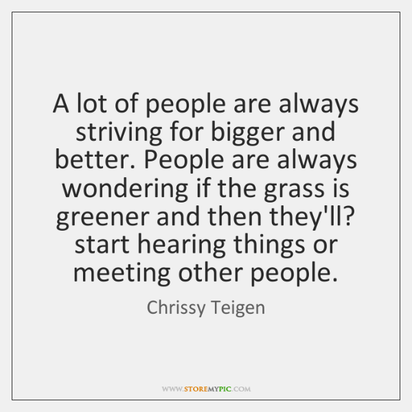 A lot of people are always striving for bigger and better. People ...