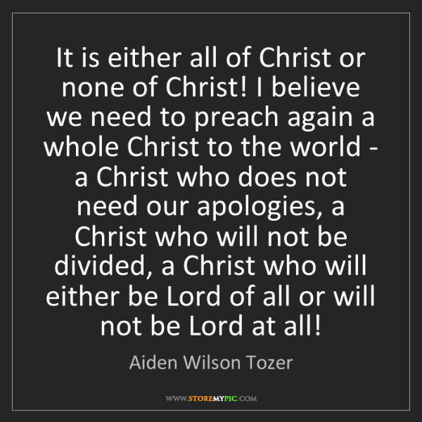Aiden Wilson Tozer: It is either all of Christ or none of Christ! I believe...