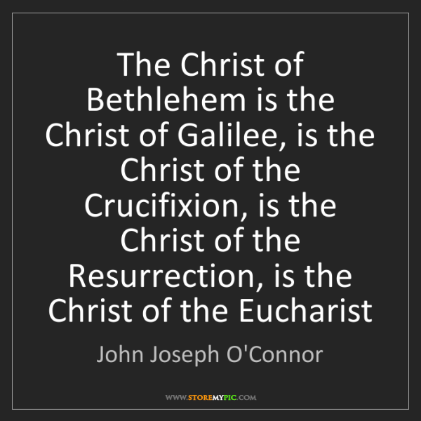 John Joseph O'Connor: The Christ of Bethlehem is the Christ of Galilee, is...