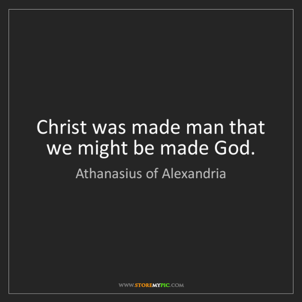Athanasius of Alexandria: Christ was made man that we might be made God.
