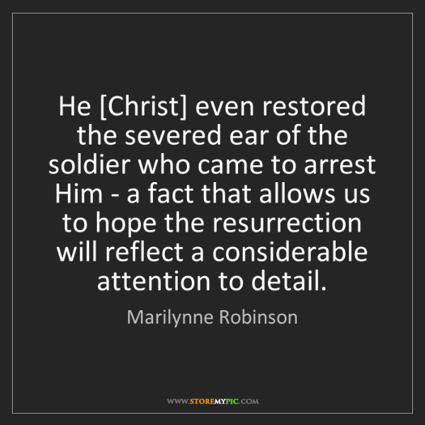Marilynne Robinson: He [Christ] even restored the severed ear of the soldier...
