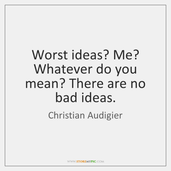 Worst ideas? Me? Whatever do you mean? There are no bad ideas.