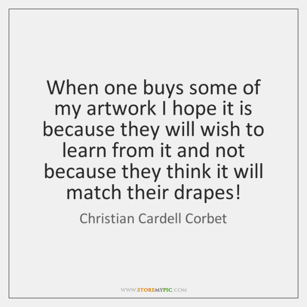 When one buys some of my artwork I hope it is because ...