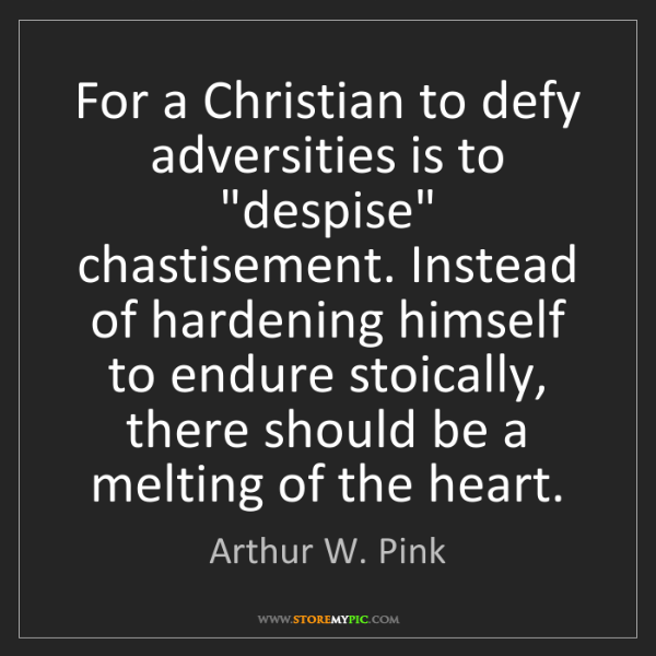 "Arthur W. Pink: For a Christian to defy adversities is to ""despise"" chastisement...."