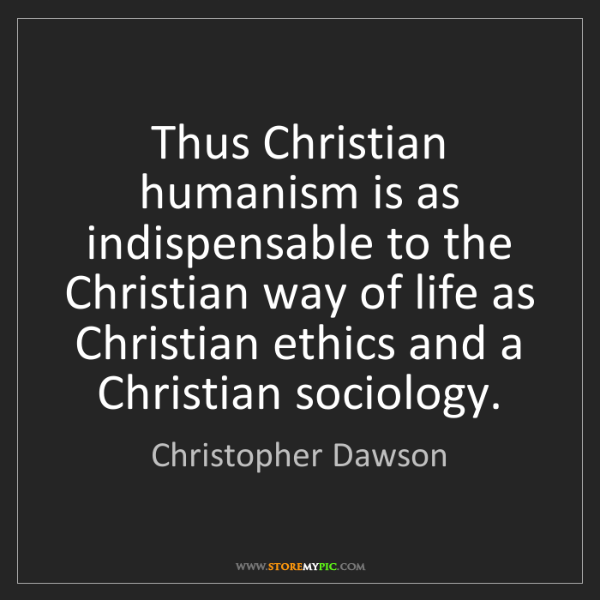 Christopher Dawson: Thus Christian humanism is as indispensable to the Christian...