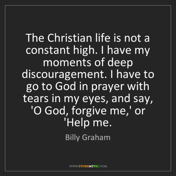 Billy Graham: The Christian life is not a constant high. I have my...