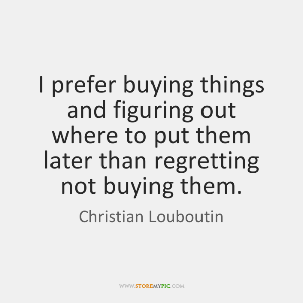 I prefer buying things and figuring out where to put them later ...