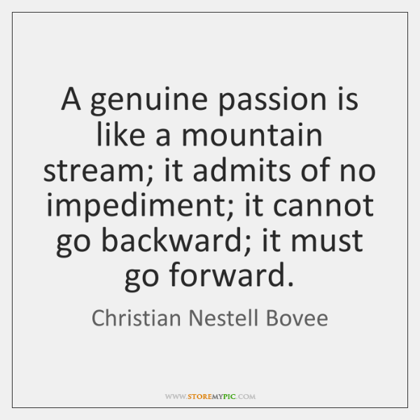 A genuine passion is like a mountain stream; it admits of no ...