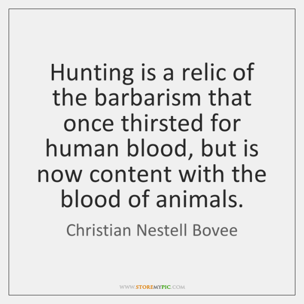 Hunting is a relic of the barbarism that once thirsted for human ...