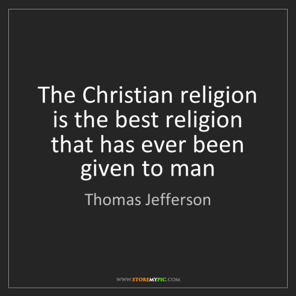 Thomas Jefferson: The Christian religion is the best religion that has...