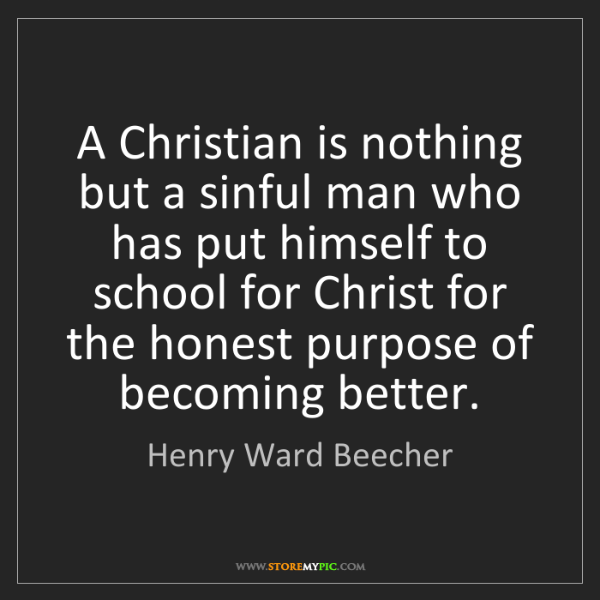 Henry Ward Beecher: A Christian is nothing but a sinful man who has put himself...