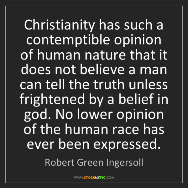 Robert Green Ingersoll: Christianity has such a contemptible opinion of human...