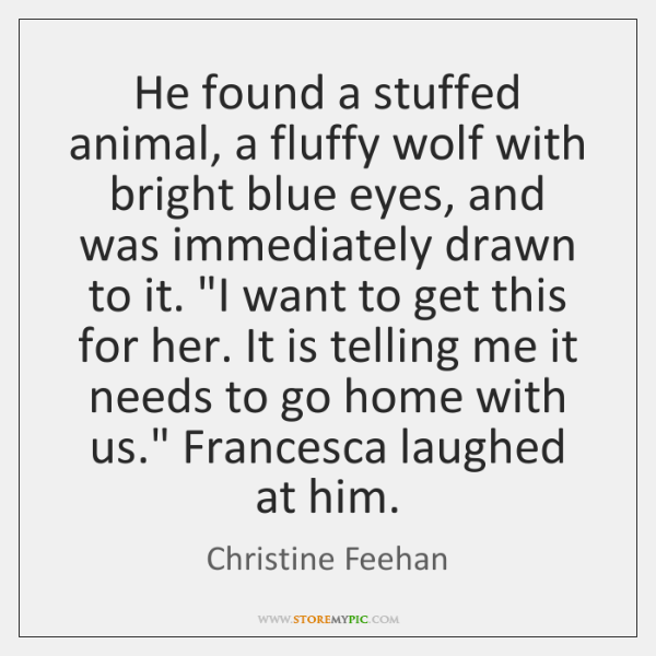 He found a stuffed animal, a fluffy wolf with bright blue eyes, ...