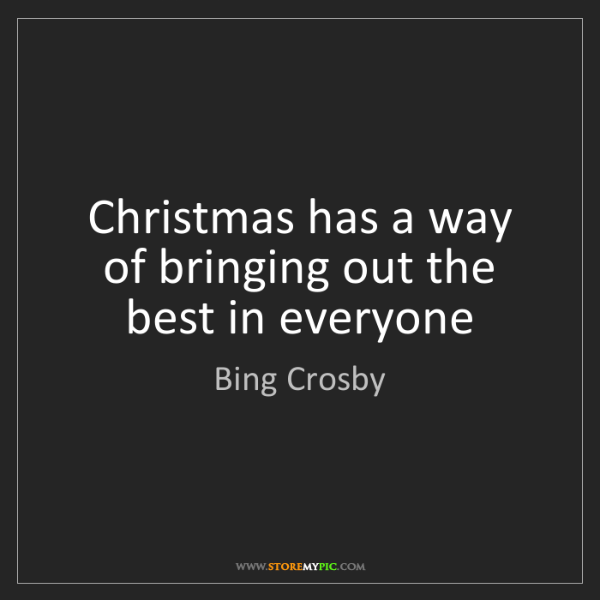 Bing Crosby: Christmas has a way of bringing out the best in everyone