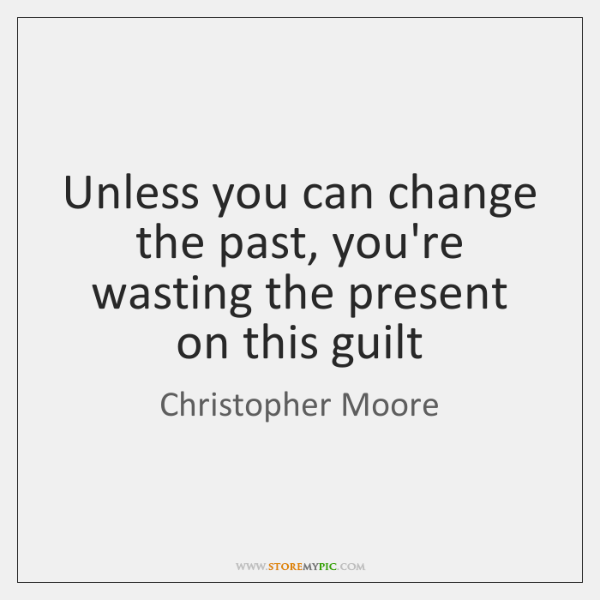 Unless you can change the past, you're wasting the present on this ...