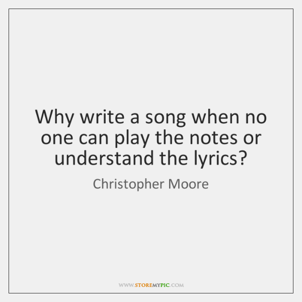 Why write a song when no one can play the notes or ...