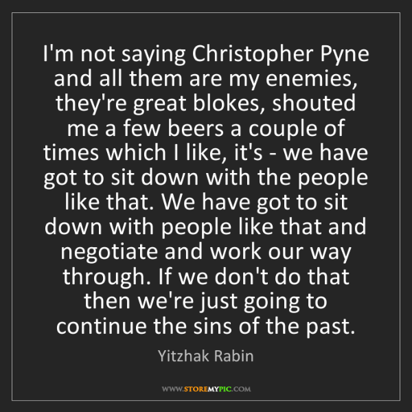 Yitzhak Rabin: I'm not saying Christopher Pyne and all them are my enemies,...