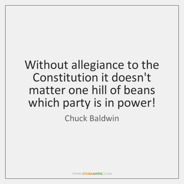 Without allegiance to the Constitution it doesn't matter one hill of beans ...