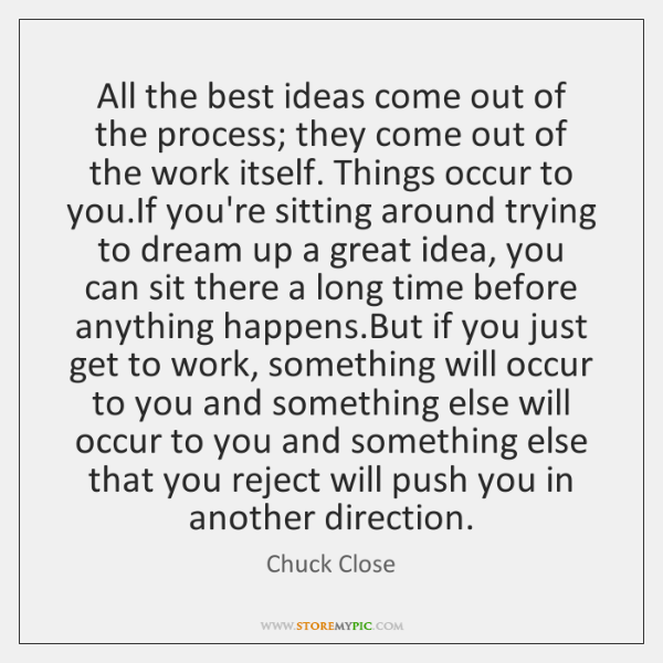 All the best ideas come out of the process; they come out ...