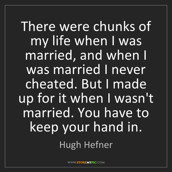 Hugh Hefner: There were chunks of my life when I was married, and...